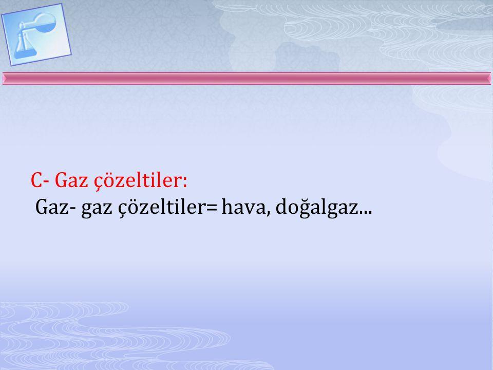 C- Gaz çözeltiler: Gaz- gaz çözeltiler= hava, doğalgaz...