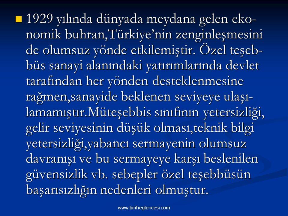 1929 yılında dünyada meydana gelen eko-nomik buhran,Türkiye'nin zenginleşmesini de olumsuz yönde etkilemiştir. Özel teşeb-büs sanayi alanındaki yatırımlarında devlet tarafından her yönden desteklenmesine rağmen,sanayide beklenen seviyeye ulaşı-lamamıştır.Müteşebbis sınıfının yetersizliği, gelir seviyesinin düşük olması,teknik bilgi yetersizliği,yabancı sermayenin olumsuz davranışı ve bu sermayeye karşı beslenilen güvensizlik vb. sebepler özel teşebbüsün başarısızlığın nedenleri olmuştur.