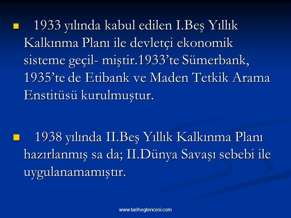 1933 yılında kabul edilen I.Beş Yıllık Kalkınma Planı ile devletçi ekonomik sisteme geçil- miştir.1933'te Sümerbank, 1935'te de Etibank ve Maden Tetkik Arama Enstitüsü kurulmuştur.