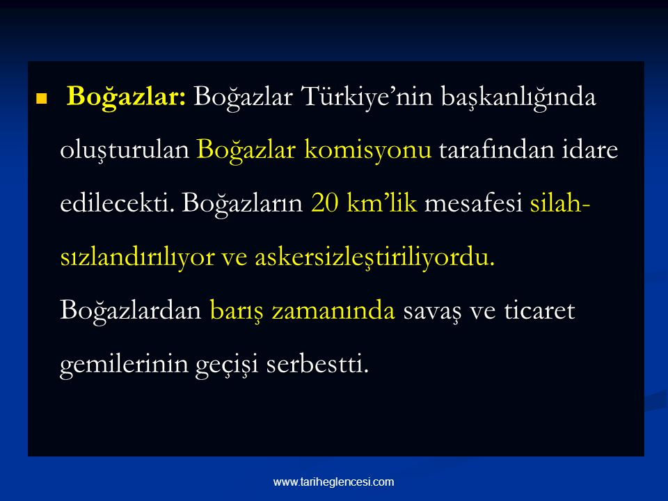 Boğazlar: Boğazlar Türkiye'nin başkanlığında oluşturulan Boğazlar komisyonu tarafından idare edilecekti. Boğazların 20 km'lik mesafesi silah-sızlandırılıyor ve askersizleştiriliyordu. Boğazlardan barış zamanında savaş ve ticaret gemilerinin geçişi serbestti.