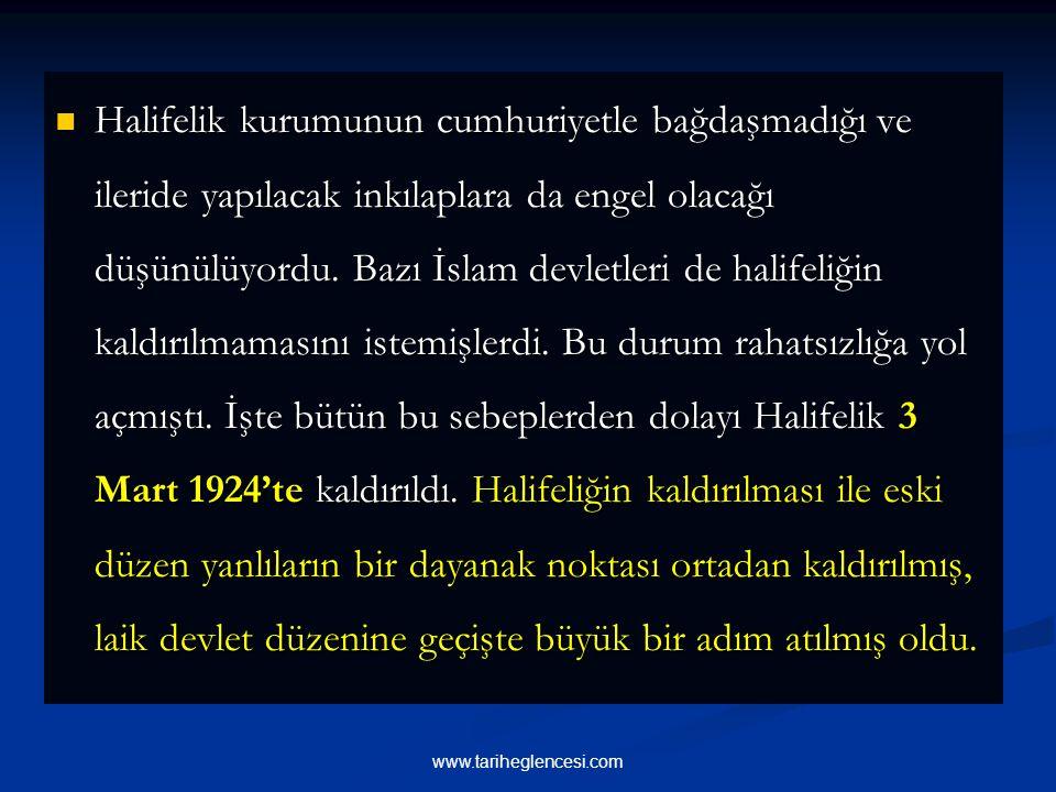 Halifelik kurumunun cumhuriyetle bağdaşmadığı ve ileride yapılacak inkılaplara da engel olacağı düşünülüyordu. Bazı İslam devletleri de halifeliğin kaldırılmamasını istemişlerdi. Bu durum rahatsızlığa yol açmıştı. İşte bütün bu sebeplerden dolayı Halifelik 3 Mart 1924'te kaldırıldı. Halifeliğin kaldırılması ile eski düzen yanlıların bir dayanak noktası ortadan kaldırılmış, laik devlet düzenine geçişte büyük bir adım atılmış oldu.