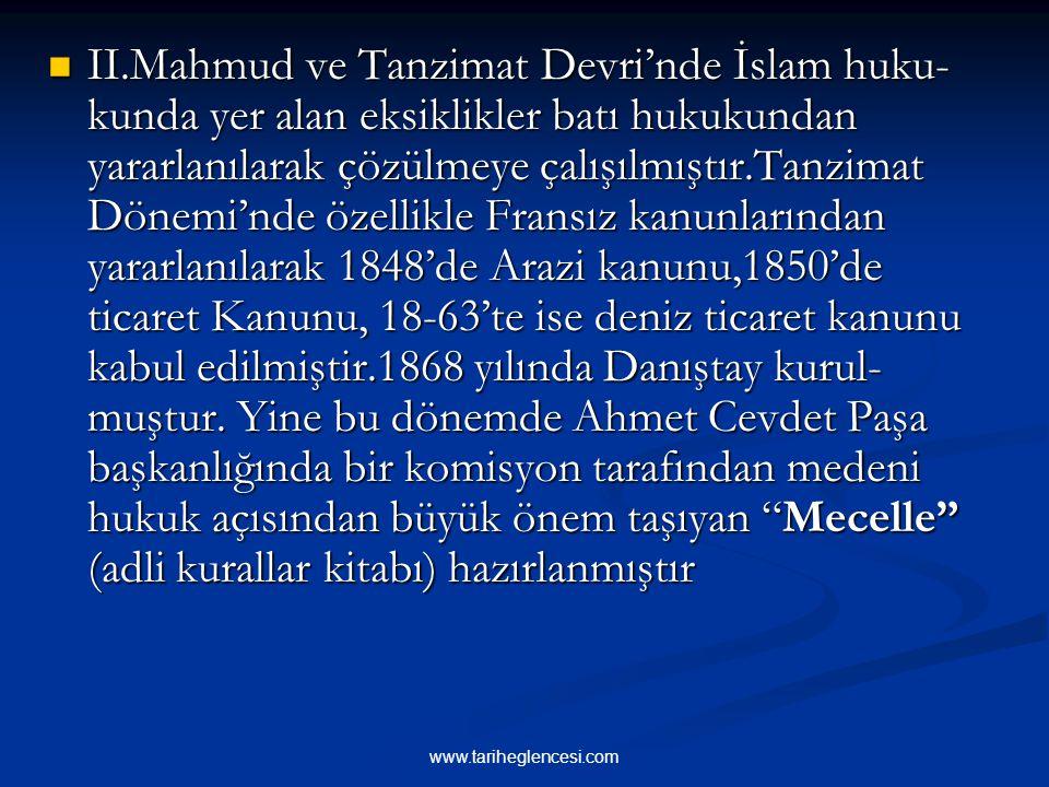 II.Mahmud ve Tanzimat Devri'nde İslam huku-kunda yer alan eksiklikler batı hukukundan yararlanılarak çözülmeye çalışılmıştır.Tanzimat Dönemi'nde özellikle Fransız kanunlarından yararlanılarak 1848'de Arazi kanunu,1850'de ticaret Kanunu, 18-63'te ise deniz ticaret kanunu kabul edilmiştir.1868 yılında Danıştay kurul-muştur. Yine bu dönemde Ahmet Cevdet Paşa başkanlığında bir komisyon tarafından medeni hukuk açısından büyük önem taşıyan Mecelle (adli kurallar kitabı) hazırlanmıştır