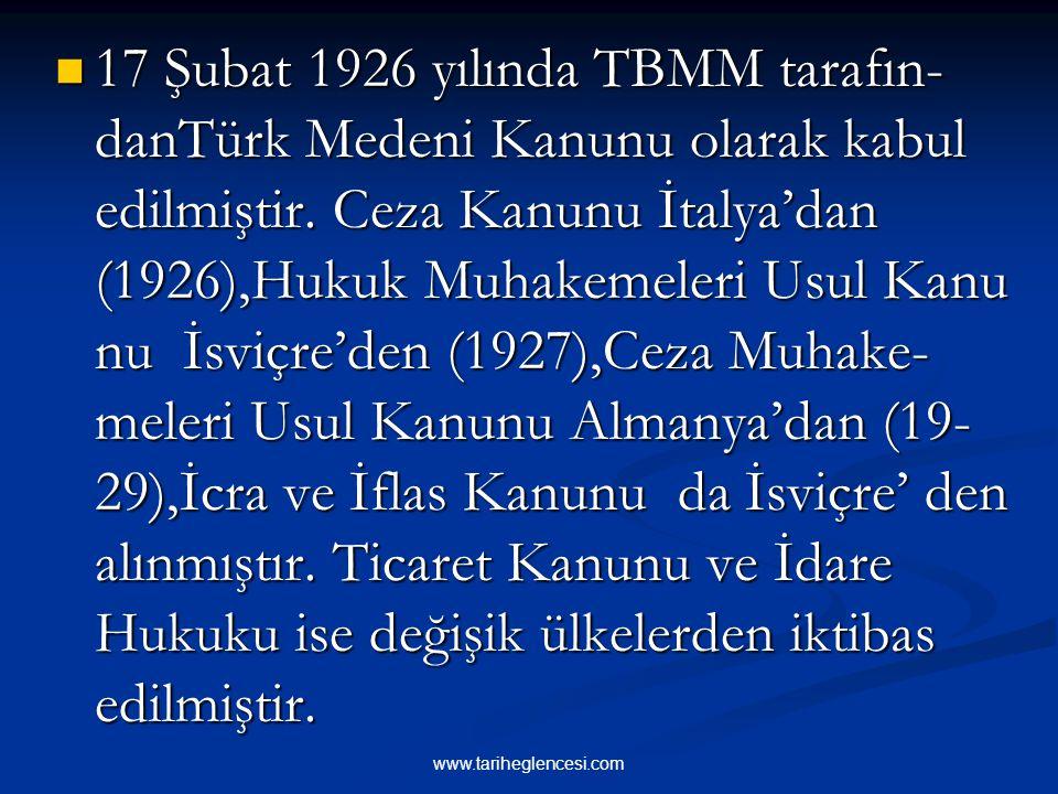 17 Şubat 1926 yılında TBMM tarafın-danTürk Medeni Kanunu olarak kabul edilmiştir. Ceza Kanunu İtalya'dan (1926),Hukuk Muhakemeleri Usul Kanu nu İsviçre'den (1927),Ceza Muhake-meleri Usul Kanunu Almanya'dan (19-29),İcra ve İflas Kanunu da İsviçre' den alınmıştır. Ticaret Kanunu ve İdare Hukuku ise değişik ülkelerden iktibas edilmiştir.