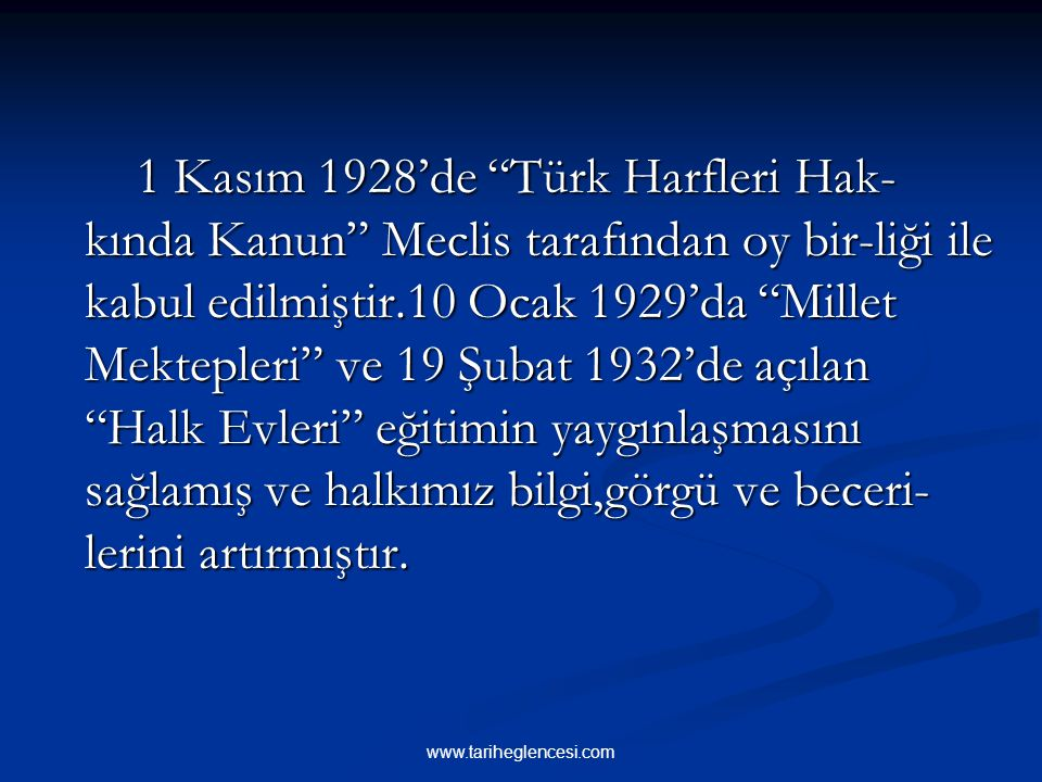 1 Kasım 1928'de Türk Harfleri Hak-kında Kanun Meclis tarafından oy bir-liği ile kabul edilmiştir.10 Ocak 1929'da Millet Mektepleri ve 19 Şubat 1932'de açılan Halk Evleri eğitimin yaygınlaşmasını sağlamış ve halkımız bilgi,görgü ve beceri-lerini artırmıştır.