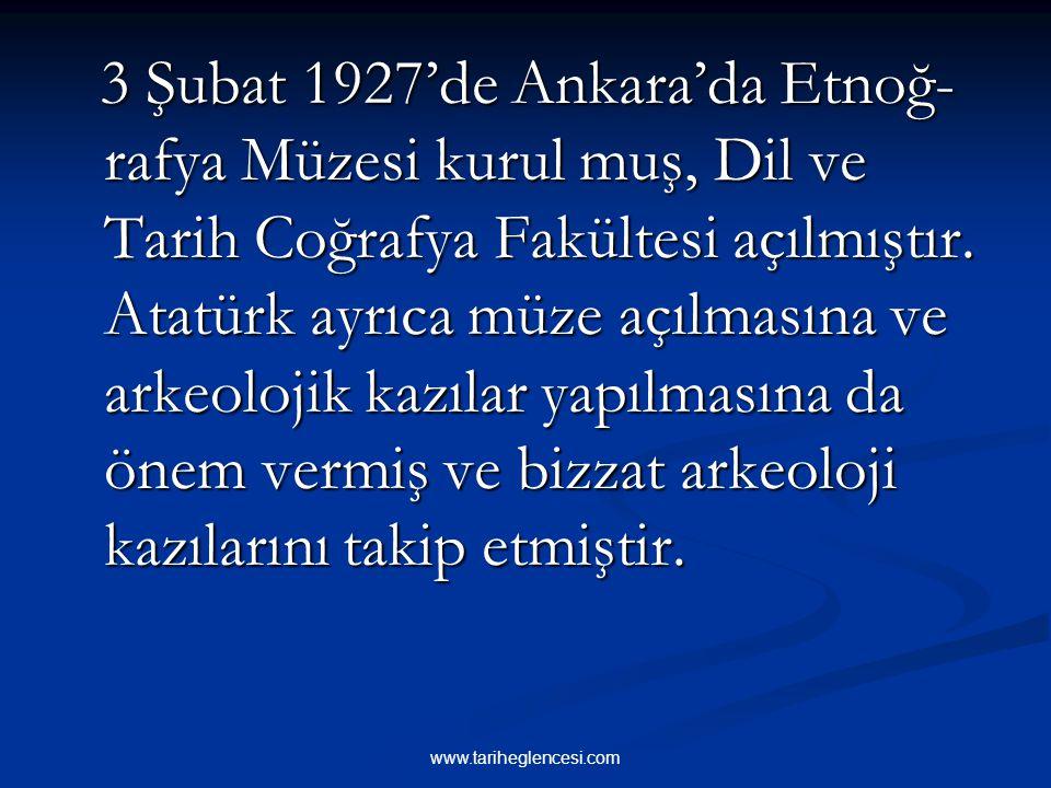 3 Şubat 1927'de Ankara'da Etnoğ-rafya Müzesi kurul muş, Dil ve Tarih Coğrafya Fakültesi açılmıştır. Atatürk ayrıca müze açılmasına ve arkeolojik kazılar yapılmasına da önem vermiş ve bizzat arkeoloji kazılarını takip etmiştir.
