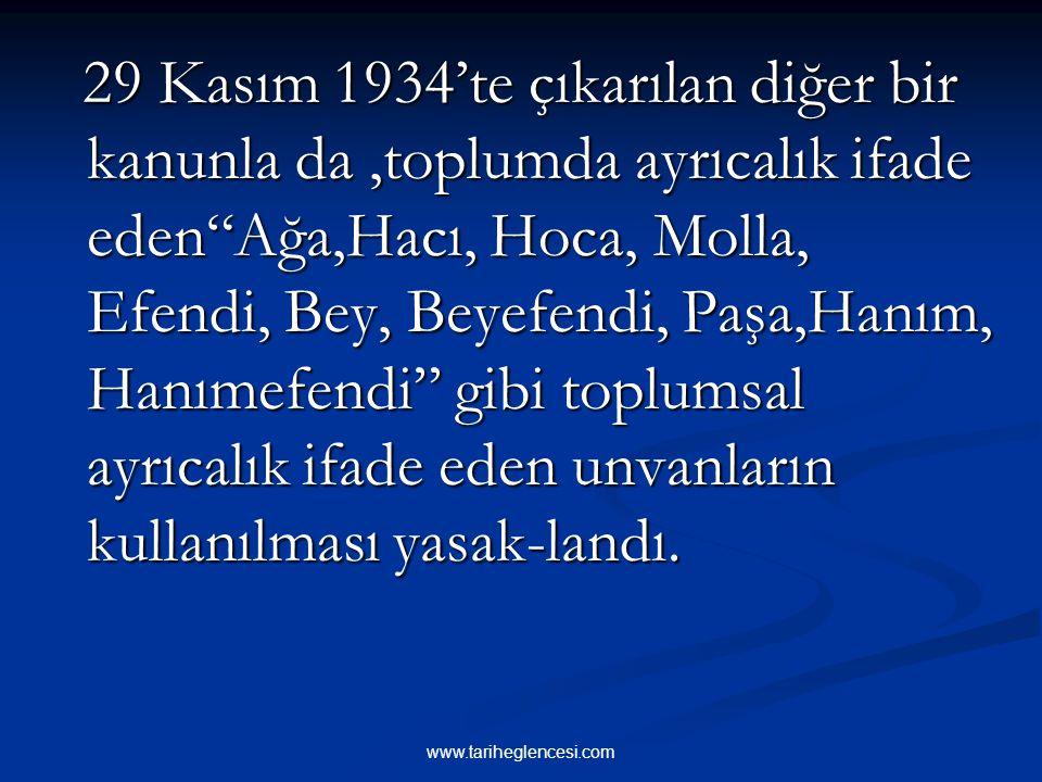 29 Kasım 1934'te çıkarılan diğer bir kanunla da ,toplumda ayrıcalık ifade eden Ağa,Hacı, Hoca, Molla, Efendi, Bey, Beyefendi, Paşa,Hanım, Hanımefendi gibi toplumsal ayrıcalık ifade eden unvanların kullanılması yasak-landı.