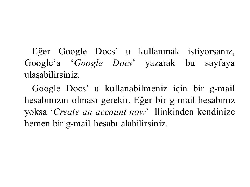 Eğer Google Docs' u kullanmak istiyorsanız, Google'a 'Google Docs' yazarak bu sayfaya ulaşabilirsiniz.