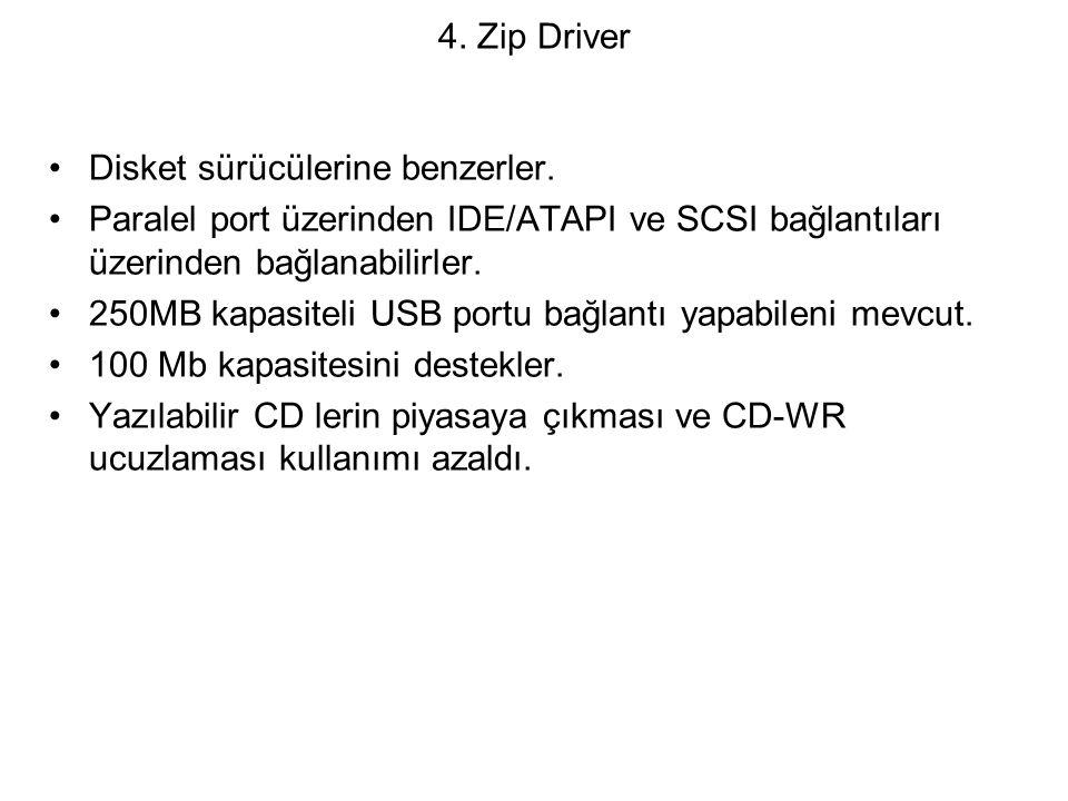 4. Zip Driver Disket sürücülerine benzerler. Paralel port üzerinden IDE/ATAPI ve SCSI bağlantıları üzerinden bağlanabilirler.