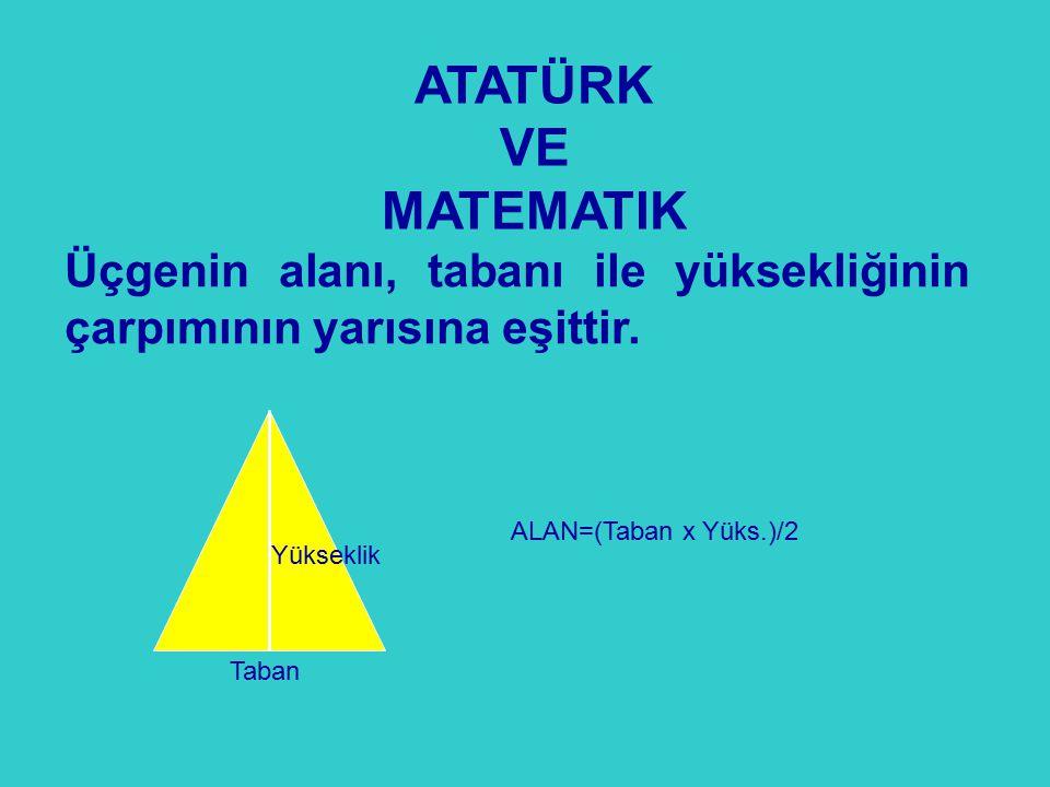 ATATÜRK VE. MATEMATIK. Üçgenin alanı, tabanı ile yüksekliğinin çarpımının yarısına eşittir. ALAN=(Taban x Yüks.)/2.