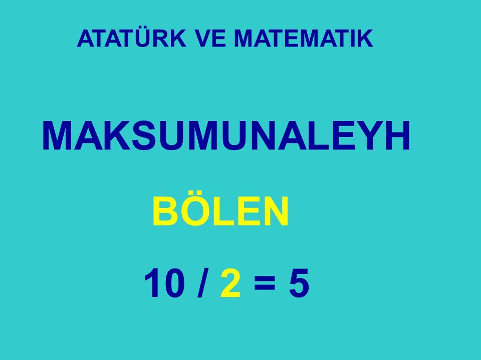 ATATÜRK VE MATEMATIK MAKSUMUNALEYH BÖLEN 10 / 2 = 5 22