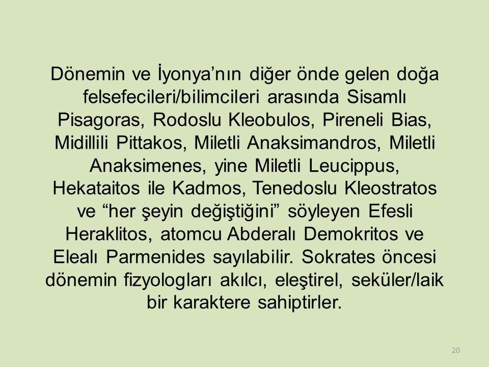 Dönemin ve İyonya'nın diğer önde gelen doğa felsefecileri/bilimcileri arasında Sisamlı Pisagoras, Rodoslu Kleobulos, Pireneli Bias, Midillili Pittakos, Miletli Anaksimandros, Miletli Anaksimenes, yine Miletli Leucippus, Hekataitos ile Kadmos, Tenedoslu Kleostratos ve her şeyin değiştiğini söyleyen Efesli Heraklitos, atomcu Abderalı Demokritos ve Elealı Parmenides sayılabilir.