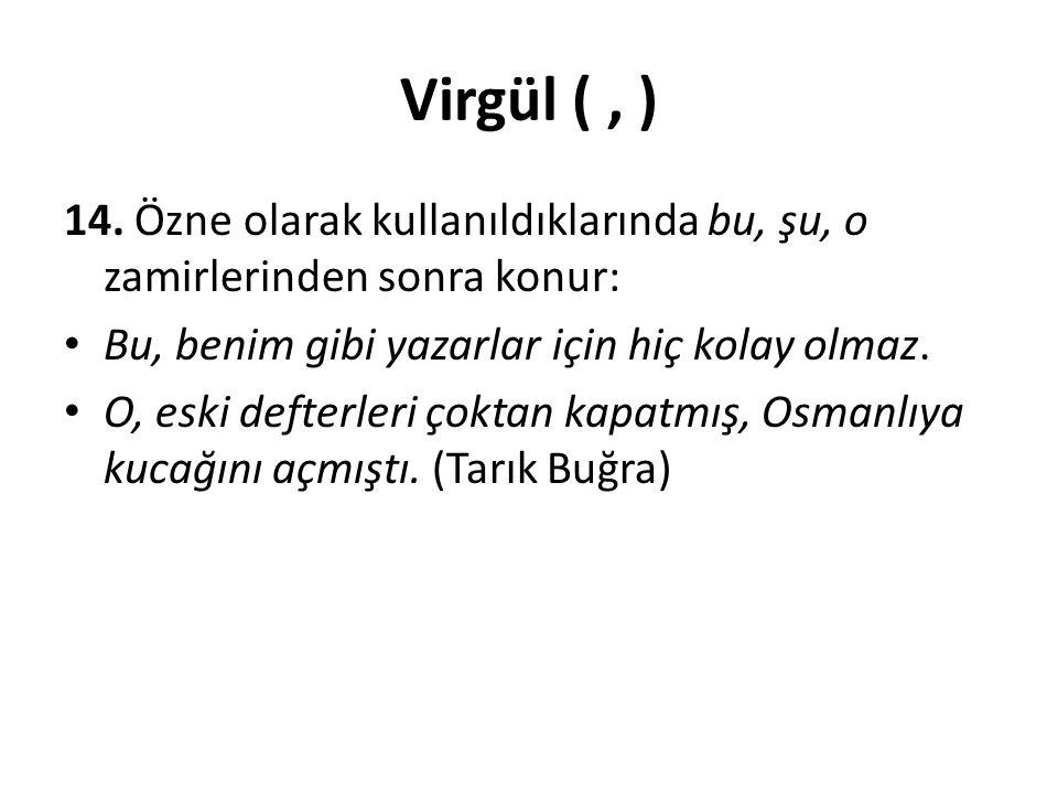 Virgül ( , ) 14. Özne olarak kullanıldıklarında bu, şu, o zamirlerinden sonra konur: Bu, benim gibi yazarlar için hiç kolay olmaz.