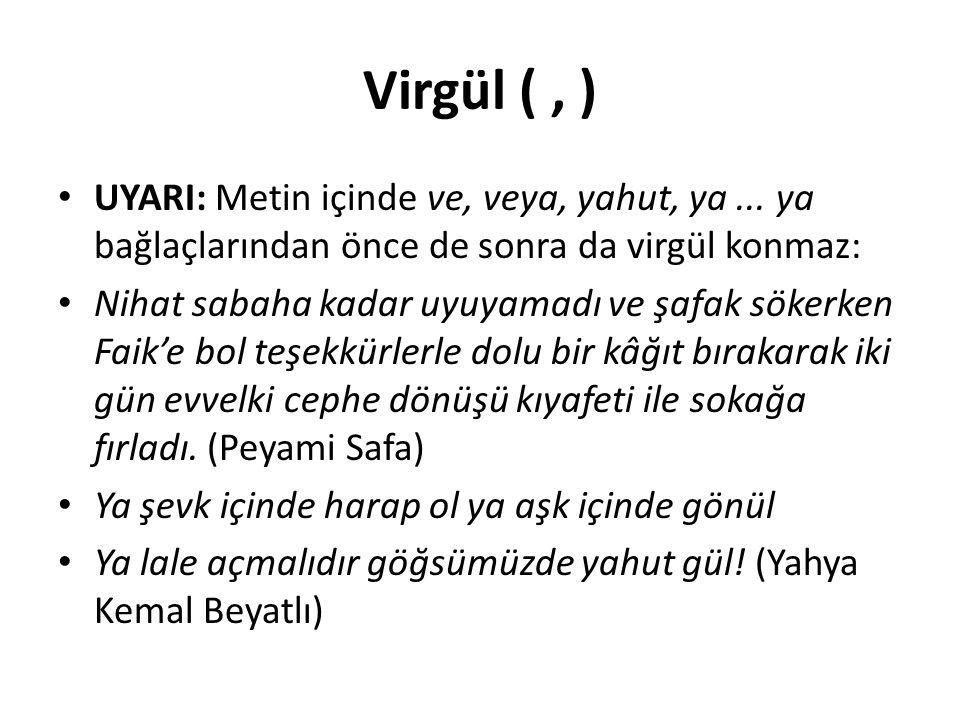 Virgül ( , ) UYARI: Metin içinde ve, veya, yahut, ya ... ya bağlaçlarından önce de sonra da virgül konmaz: