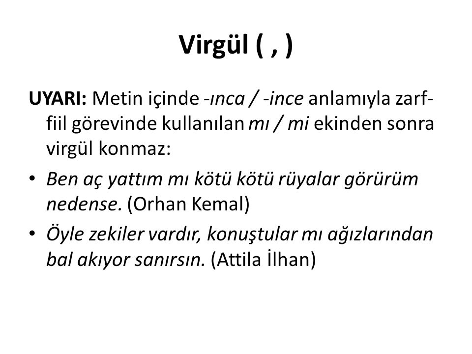 Virgül ( , ) UYARI: Metin içinde -ınca / -ince anlamıyla zarf-fiil görevinde kullanılan mı / mi ekinden sonra virgül konmaz: