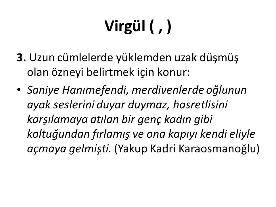 Virgül ( , ) 3. Uzun cümlelerde yüklemden uzak düşmüş olan özneyi belirtmek için konur: