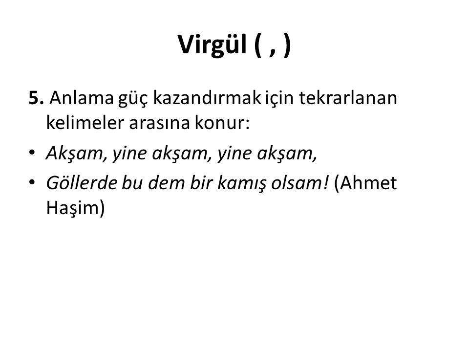 Virgül ( , ) 5. Anlama güç kazandırmak için tekrarlanan kelimeler arasına konur: Akşam, yine akşam, yine akşam,