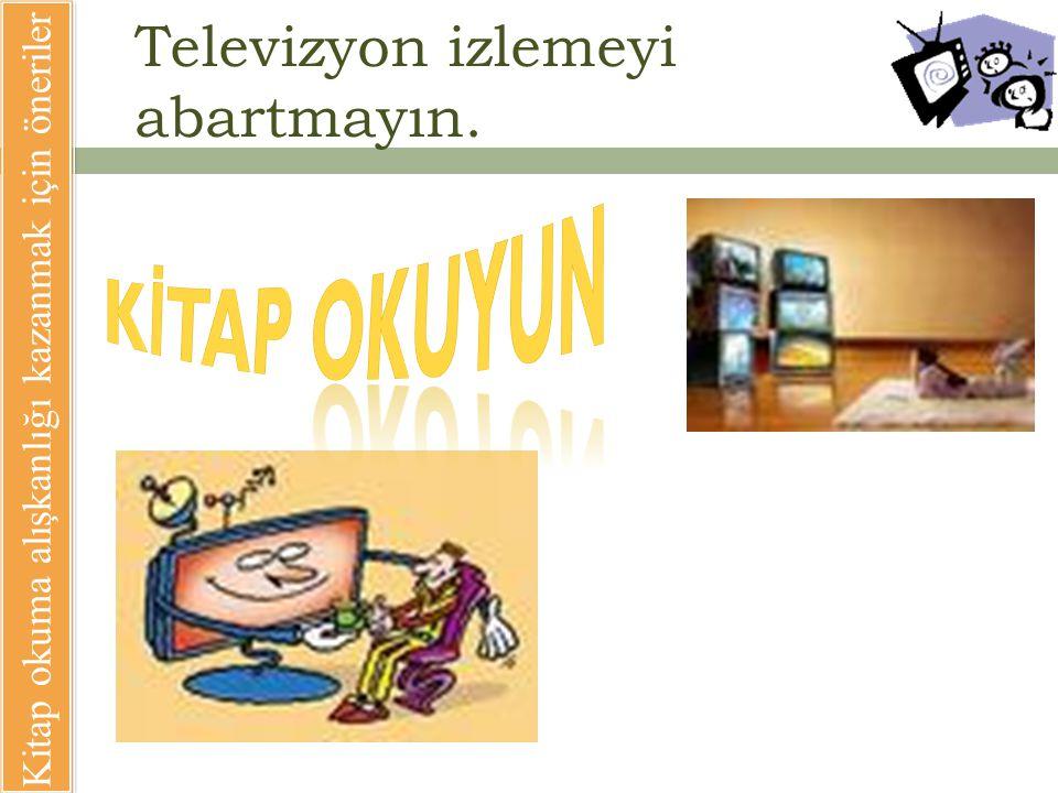 Televizyon izlemeyi abartmayın.
