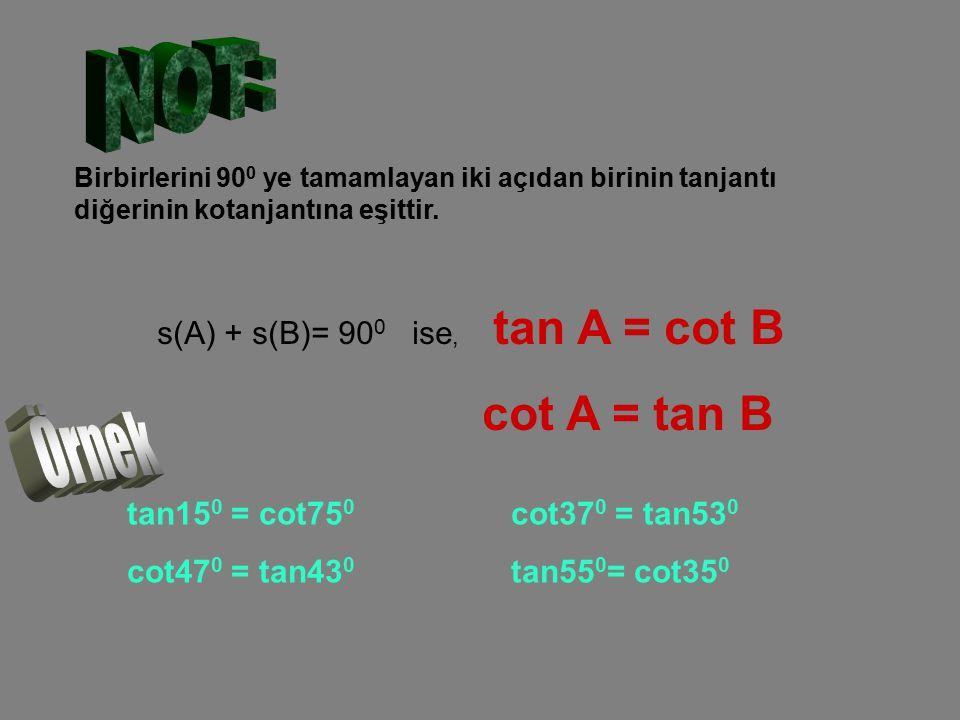 NOT: cot A = tan B Örnek s(A) + s(B)= 900 ise, tan A = cot B