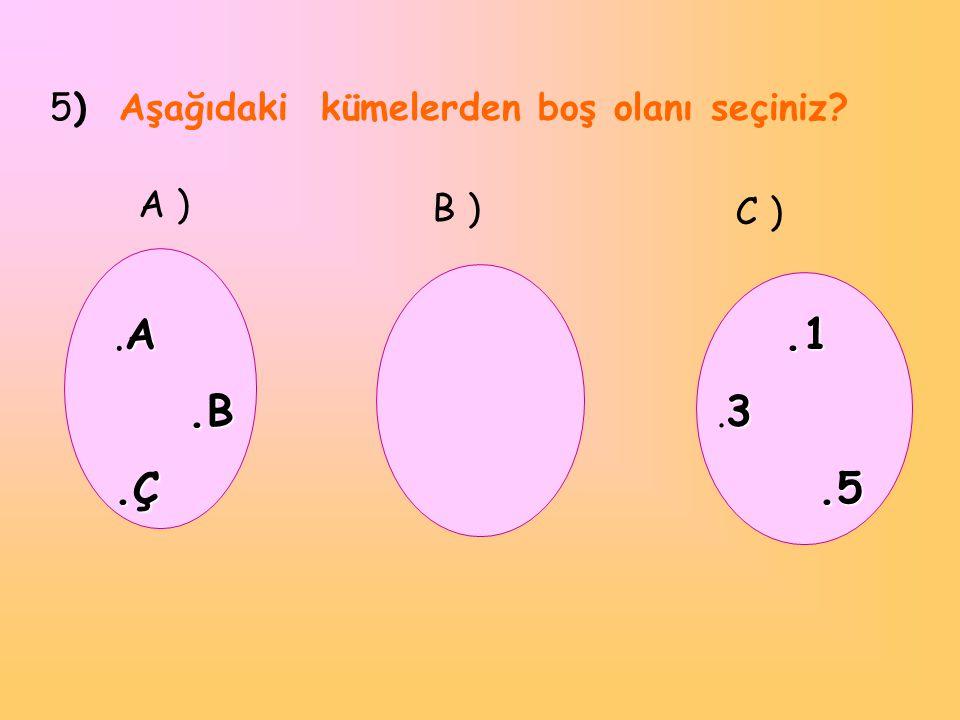 .A .B .Ç 5) Aşağıdaki kümelerden boş olanı seçiniz A ) B ) C ) .1 .3