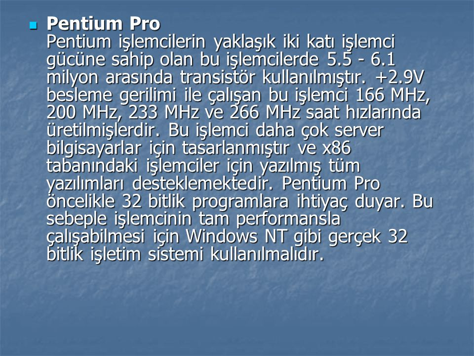 Pentium Pro Pentium işlemcilerin yaklaşık iki katı işlemci gücüne sahip olan bu işlemcilerde 5.5 - 6.1 milyon arasında transistör kullanılmıştır.