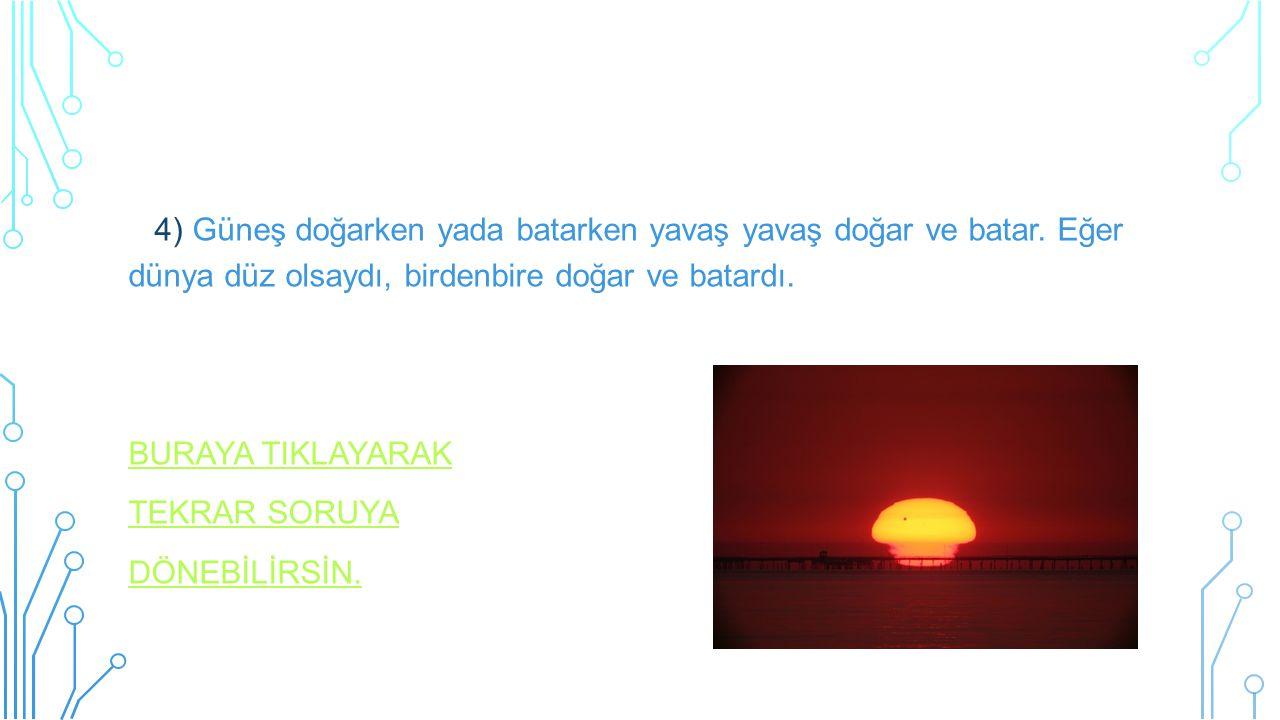 4) Güneş doğarken yada batarken yavaş yavaş doğar ve batar