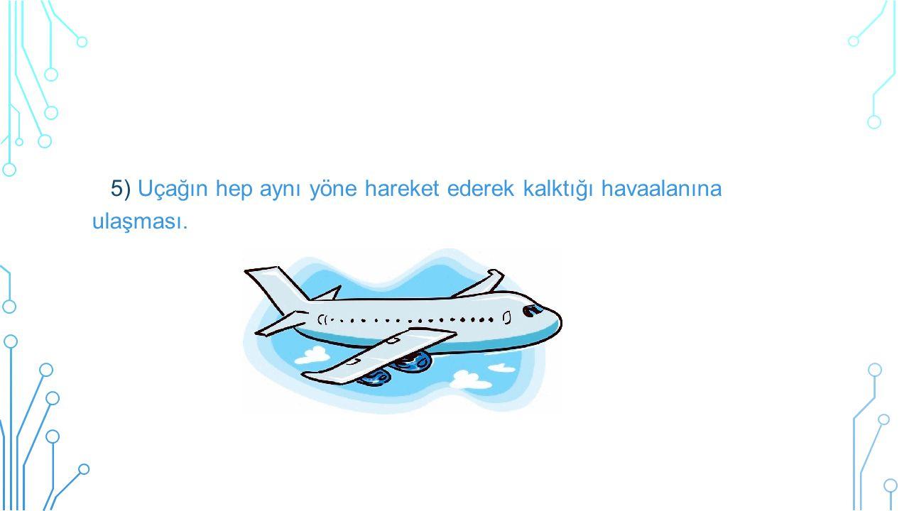5) Uçağın hep aynı yöne hareket ederek kalktığı havaalanına ulaşması.