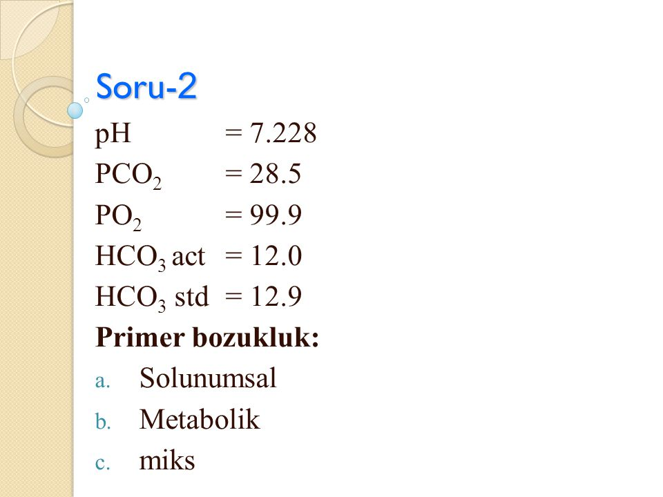 Soru-2 pH = 7.228 PCO2 = 28.5 PO2 = 99.9 HCO3 act = 12.0