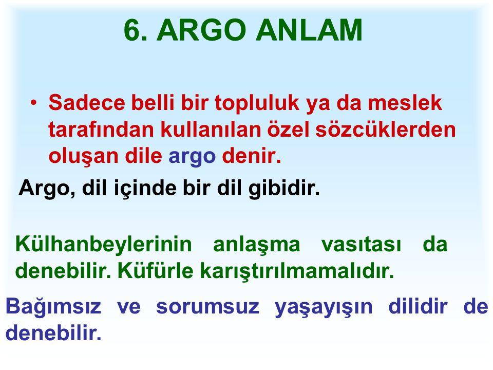 6. ARGO ANLAM Sadece belli bir topluluk ya da meslek tarafından kullanılan özel sözcüklerden oluşan dile argo denir.