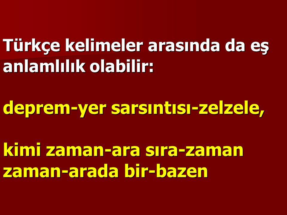 Türkçe kelimeler arasında da eş anlamlılık olabilir: deprem-yer sarsıntısı-zelzele, kimi zaman-ara sıra-zaman zaman-arada bir-bazen