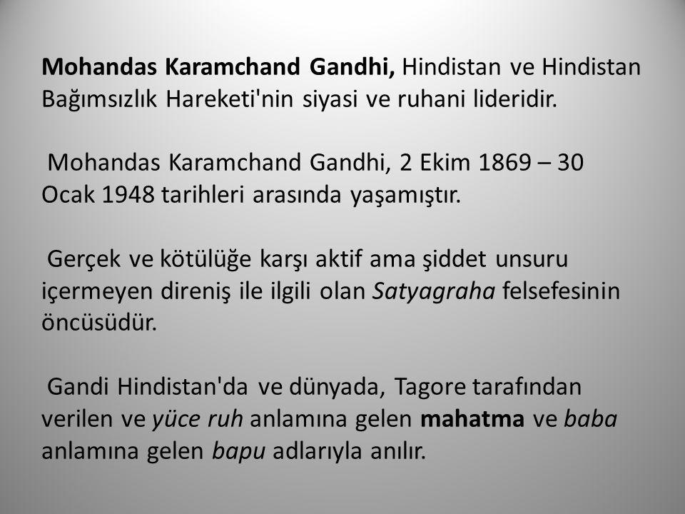 Mohandas Karamchand Gandhi, Hindistan ve Hindistan Bağımsızlık Hareketi nin siyasi ve ruhani lideridir. Mohandas Karamchand Gandhi, 2 Ekim 1869 – 30 Ocak 1948 tarihleri arasında yaşamıştır. Gerçek ve kötülüğe karşı aktif ama şiddet unsuru içermeyen direniş ile ilgili olan Satyagraha felsefesinin öncüsüdür. Gandi Hindistan da ve dünyada, Tagore tarafından verilen ve yüce ruh anlamına gelen mahatma ve baba anlamına gelen bapu adlarıyla anılır.