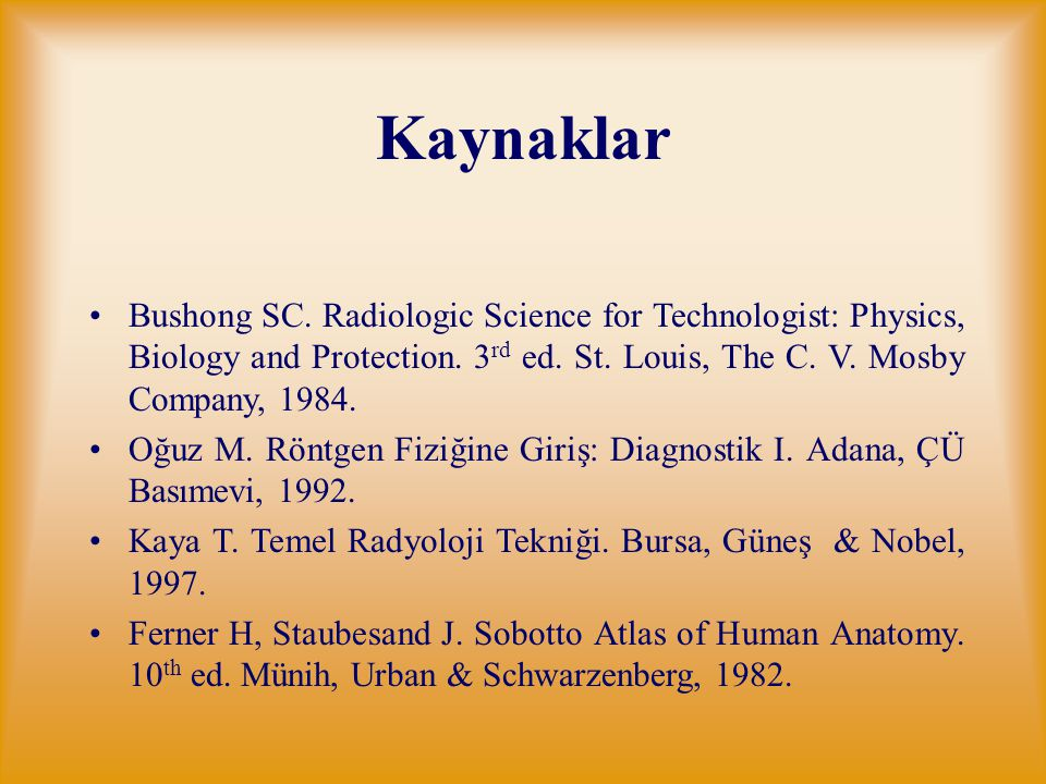 Kaynaklar Bushong SC. Radiologic Science for Technologist: Physics, Biology and Protection. 3rd ed. St. Louis, The C. V. Mosby Company, 1984.