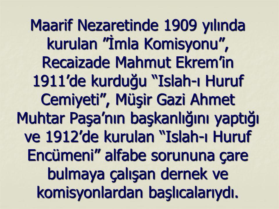 Maarif Nezaretinde 1909 yılında kurulan İmla Komisyonu , Recaizade Mahmut Ekrem'in 1911'de kurduğu Islah-ı Huruf Cemiyeti , Müşir Gazi Ahmet Muhtar Paşa'nın başkanlığını yaptığı ve 1912'de kurulan Islah-ı Huruf Encümeni alfabe sorununa çare bulmaya çalışan dernek ve komisyonlardan başlıcalarıydı.