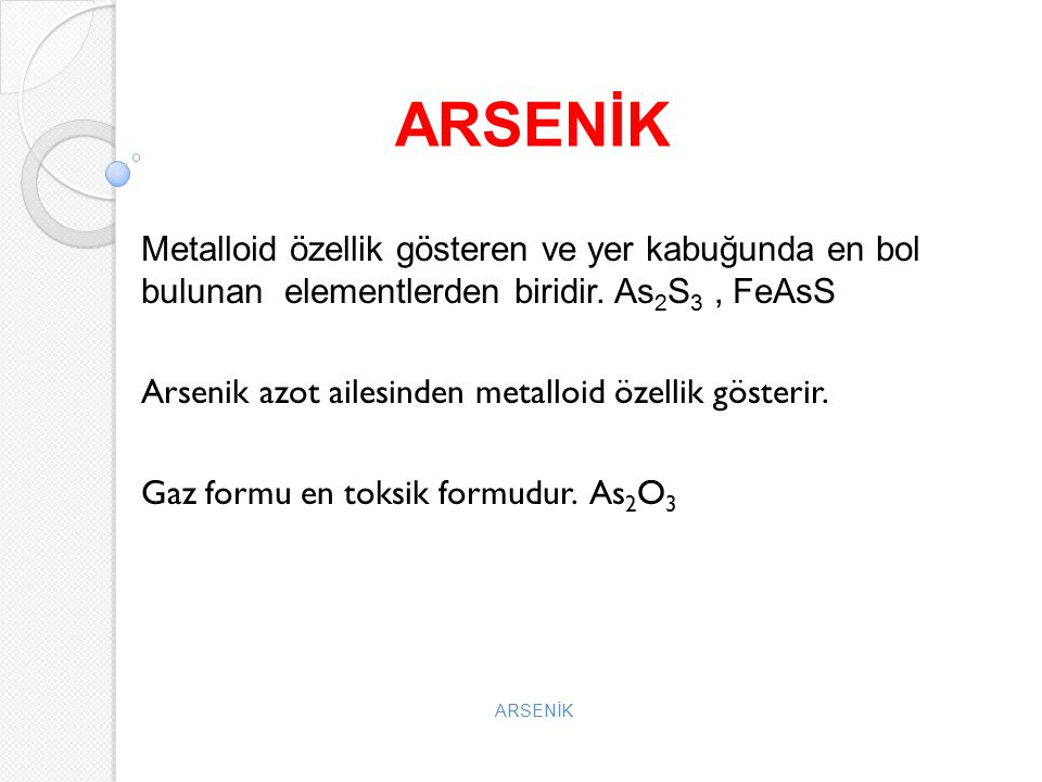 ARSENİK Metalloid özellik gösteren ve yer kabuğunda en bol bulunan elementlerden biridir. As2S3 , FeAsS.