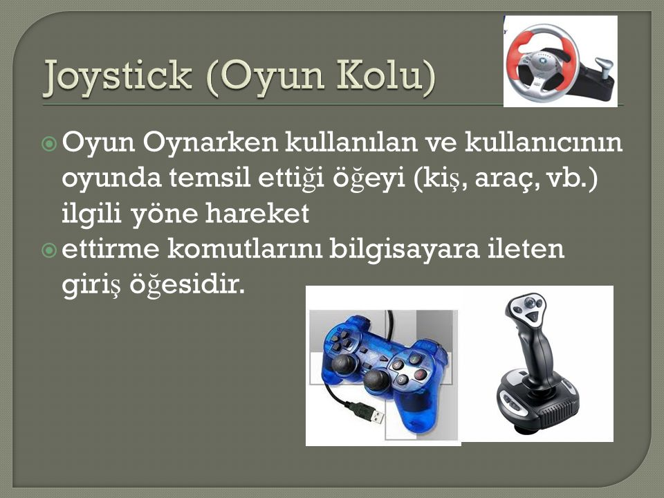 Joystick (Oyun Kolu) Oyun Oynarken kullanılan ve kullanıcının oyunda temsil ettiği öğeyi (kiş, araç, vb.) ilgili yöne hareket.