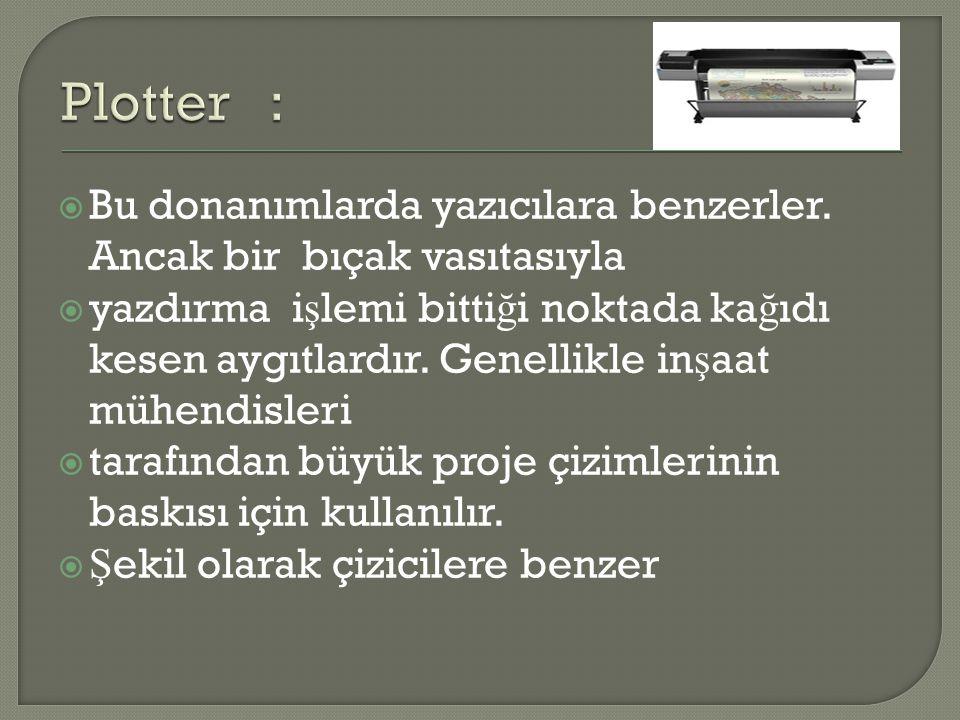 Plotter : Bu donanımlarda yazıcılara benzerler. Ancak bir bıçak vasıtasıyla.