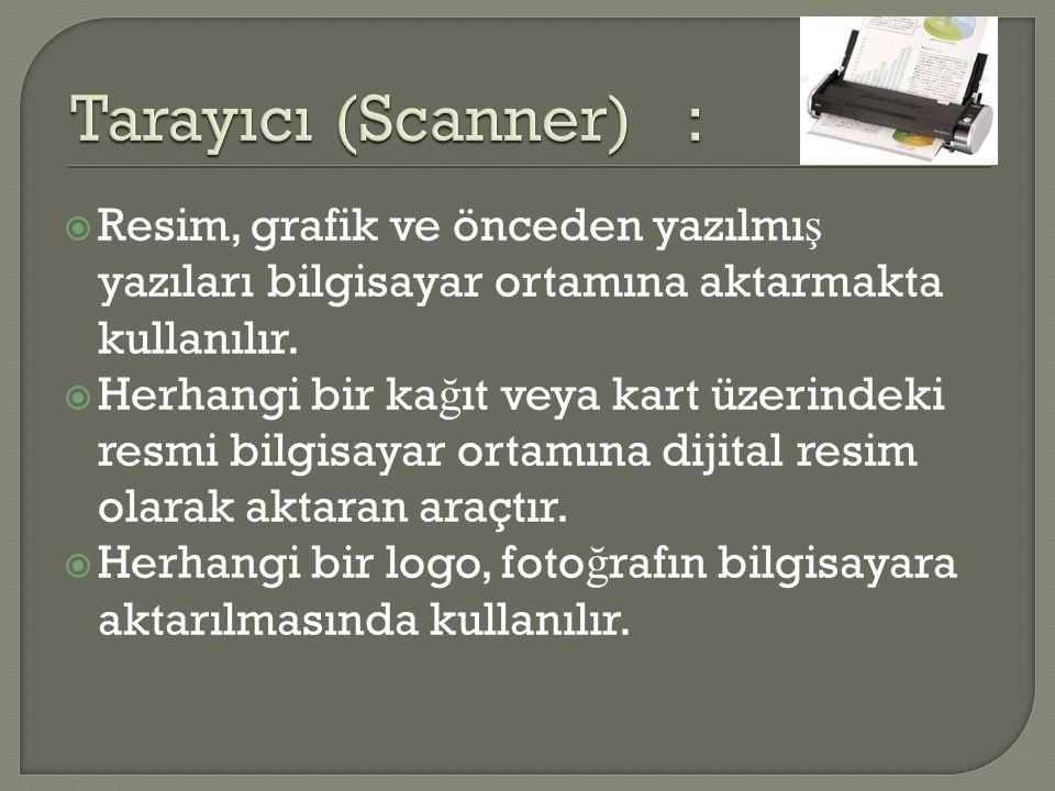 Tarayıcı (Scanner) : Resim, grafik ve önceden yazılmış yazıları bilgisayar ortamına aktarmakta kullanılır.