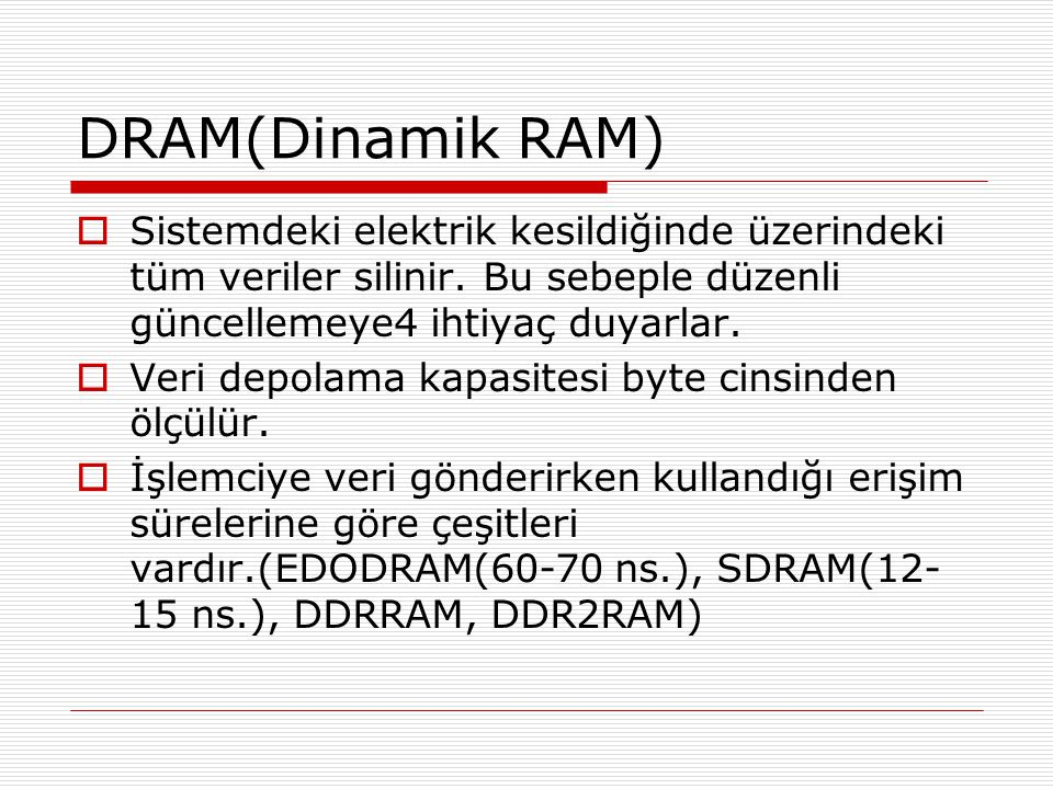 DRAM(Dinamik RAM) Sistemdeki elektrik kesildiğinde üzerindeki tüm veriler silinir. Bu sebeple düzenli güncellemeye4 ihtiyaç duyarlar.