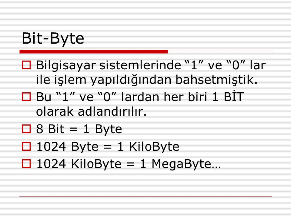 Bit-Byte Bilgisayar sistemlerinde 1 ve 0 lar ile işlem yapıldığından bahsetmiştik. Bu 1 ve 0 lardan her biri 1 BİT olarak adlandırılır.