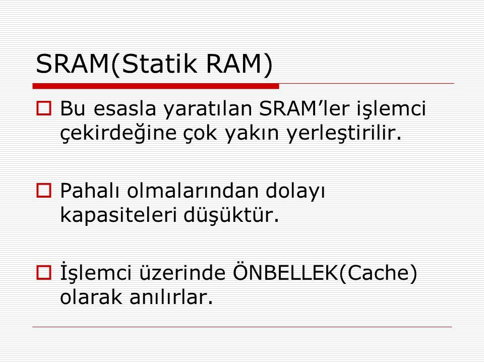 SRAM(Statik RAM) Bu esasla yaratılan SRAM'ler işlemci çekirdeğine çok yakın yerleştirilir. Pahalı olmalarından dolayı kapasiteleri düşüktür.