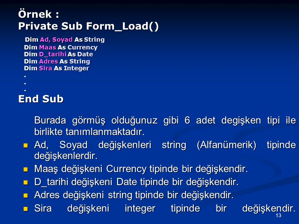 Örnek : Private Sub Form_Load() Dim Ad, Soyad As String Dim Maas As Currency Dim D_tarihi As Date Dim Adres As String Dim Sira As Integer . . . End Sub