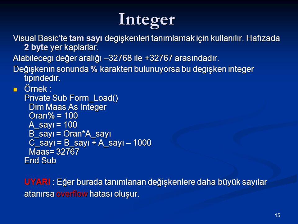 Integer Visual Basic'te tam sayı degişkenleri tanımlamak için kullanılır. Hafızada 2 byte yer kaplarlar.