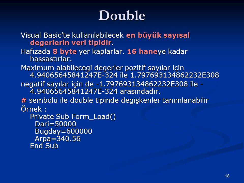 Double Visual Basic'te kullanılabilecek en büyük sayısal degerlerin veri tipidir. Hafızada 8 byte yer kaplarlar. 16 haneye kadar hassastırlar.
