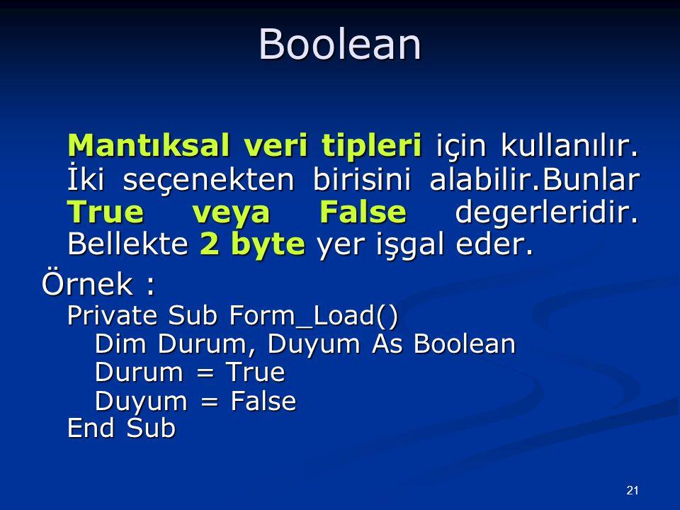 Boolean Mantıksal veri tipleri için kullanılır. İki seçenekten birisini alabilir.Bunlar True veya False degerleridir. Bellekte 2 byte yer işgal eder.