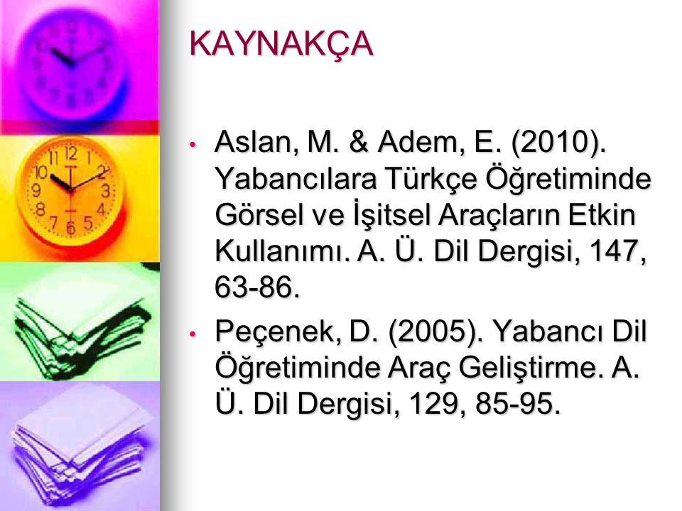 KAYNAKÇA Aslan, M. & Adem, E. (2010). Yabancılara Türkçe Öğretiminde Görsel ve İşitsel Araçların Etkin Kullanımı. A. Ü. Dil Dergisi, 147, 63-86.