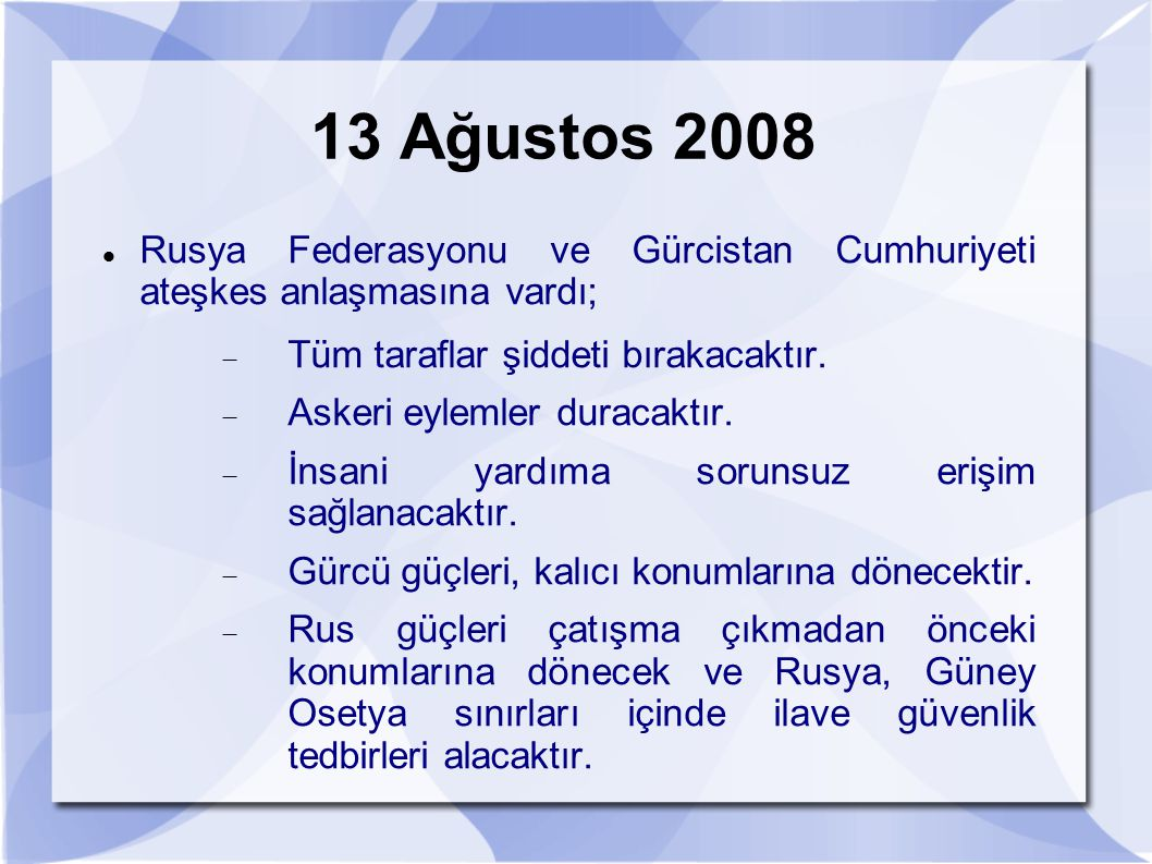 13 Ağustos 2008 Rusya Federasyonu ve Gürcistan Cumhuriyeti ateşkes anlaşmasına vardı; Tüm taraflar şiddeti bırakacaktır.