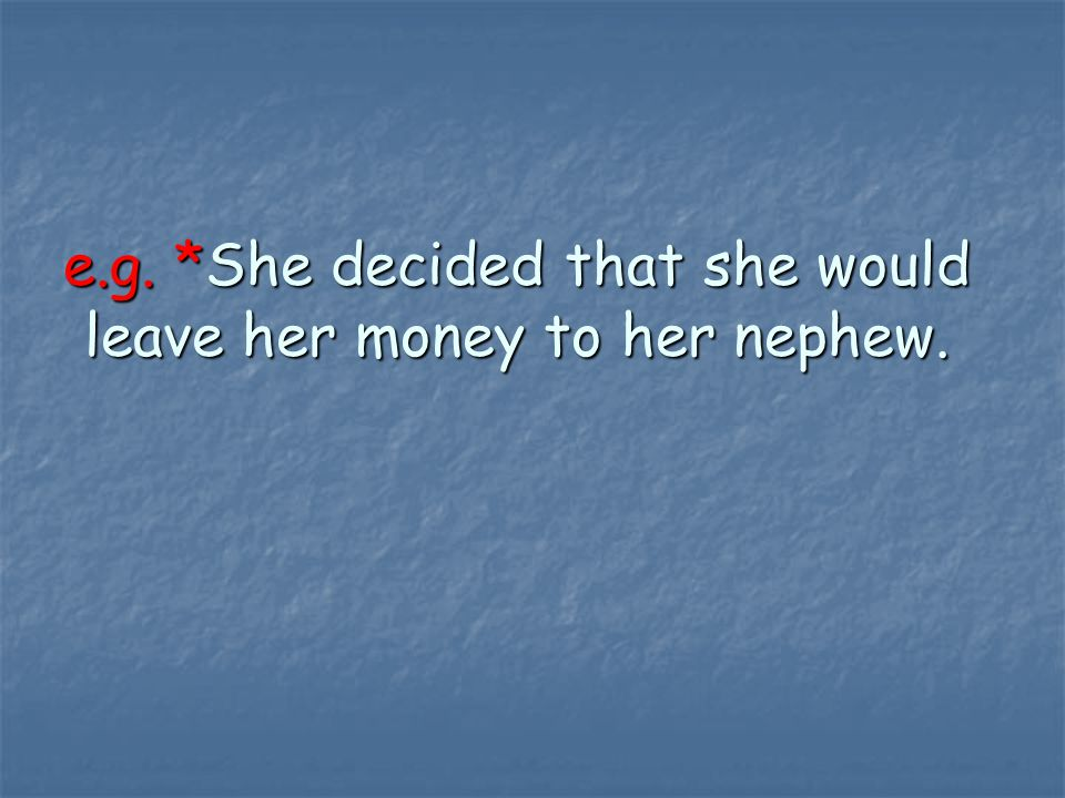 e.g. *She decided that she would leave her money to her nephew.