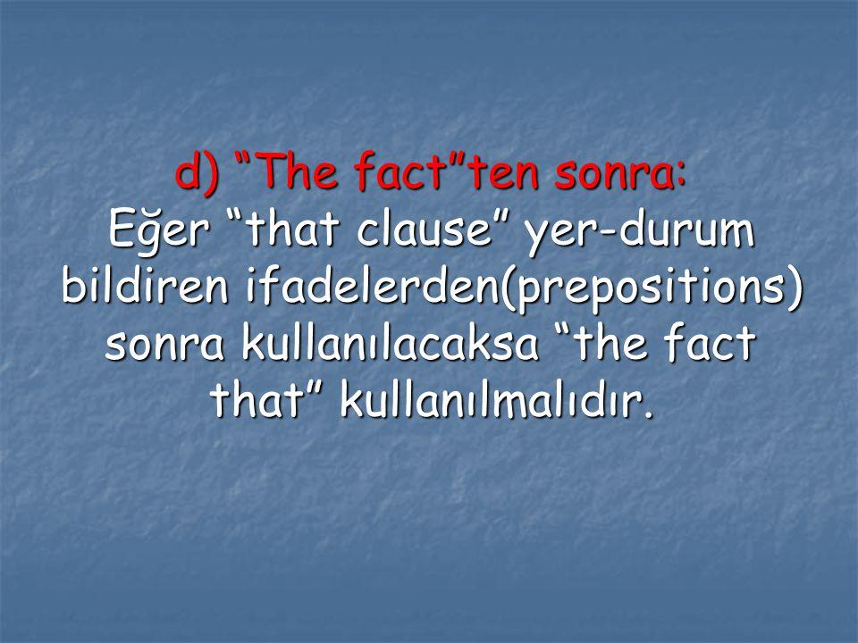 d) The fact ten sonra: Eğer that clause yer-durum bildiren ifadelerden(prepositions) sonra kullanılacaksa the fact that kullanılmalıdır.