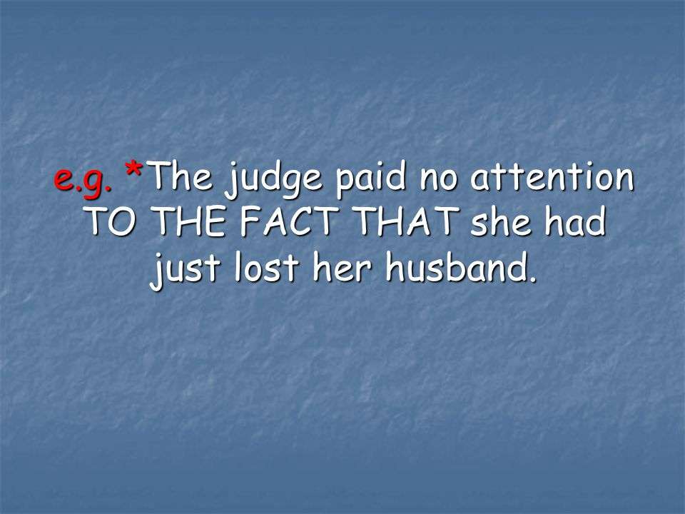 e.g. *The judge paid no attention TO THE FACT THAT she had just lost her husband.