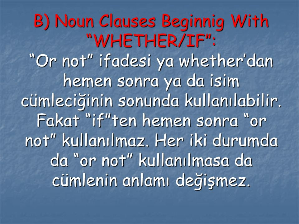 B) Noun Clauses Beginnig With WHETHER/IF : Or not ifadesi ya whether'dan hemen sonra ya da isim cümleciğinin sonunda kullanılabilir.