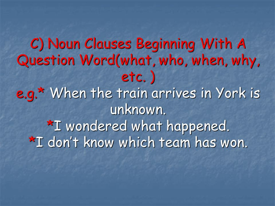 C) Noun Clauses Beginning With A Question Word(what, who, when, why, etc.